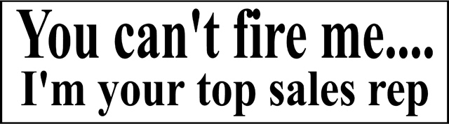 You cant fire, I'm your top sales rep me bumper sticker